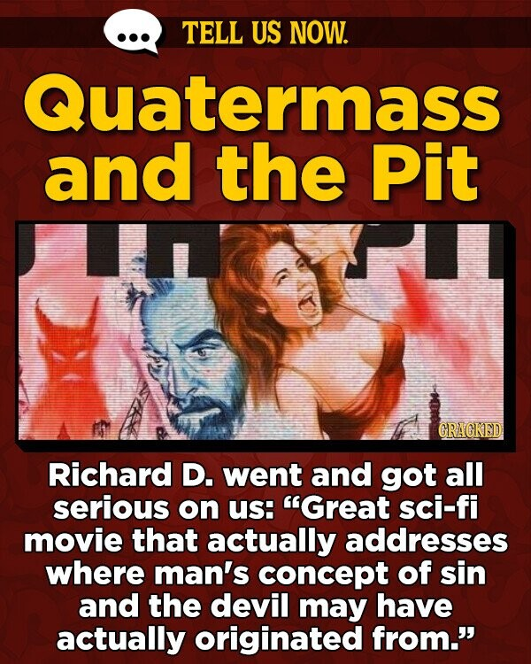 TELL US NOW. Quatermass and the Pit I GRAGKED Richard D. went and got all serious on Us: Great sci-fi movie that actually addresses where man's concept of sin and the devil may have actually originated from.