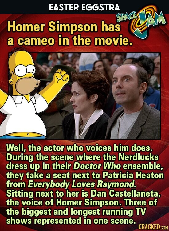 EASTER EGGSTRA SPACE JAM Homer Simpson has a cameo in the movie. Well, the actor who voices him does. During the scene where the Nerdlucks dress up in their Doctor Who ensemble, they take a seat next to Patricia Heaton from Everybody Loves Raymond. Sitting next to her is Dan