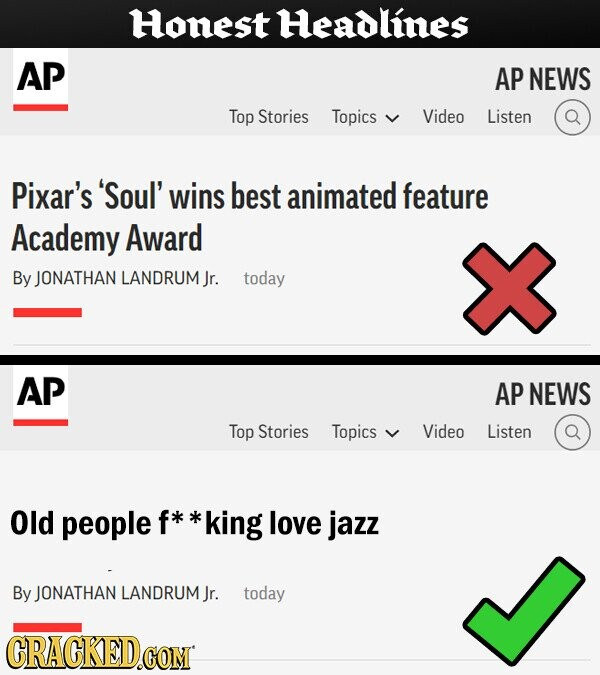Honest Headlines AP AP NEWS Top Stories Topics Video Listen Pixar's 'Soul' wins best animated feature Academy Award By JONATHAN LANDRUM Jr. today AP AP NEWS Top Stories Topics y Video Listen Old people f *king love jazz By JONATHAN LANDRUM Jr. today CRACKED.CON