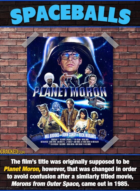 SPACEBALLS PLANET MORON JOHNCANDY RICK MEL BROOKS MORANIS 'ROIGFIE IF BR 20B8 PLLM AE NA IXW KKLEL URFNIH IH IE HEE INRHH MEV ATWRILV SWE RIS HIN MIRM RMY AMI IS CRACKED CON The film's title was originally supposed to be Planet Moron, however, that was changed in order to avoid confusion after a