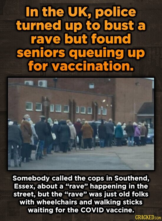 In the UK, police turned up to bust a rave but found seniors queuing up for vaccination. Somebody called the cops in Southend, Essex, about a rave happening in the street, but the rave was just old folks with wheelchairs and walking sticks waiting for the COVID vaccine.