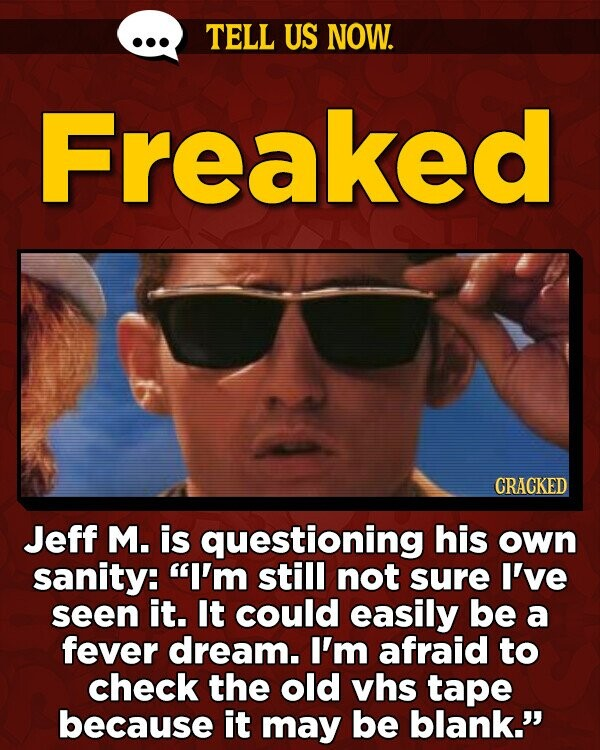 TELL US NOW. Freaked CRACKED Jeff M. is questioning his own sanity: I'm still not sure I've seen it. It could easily be a fever dream. I'm afraid to check the old vhs tape because it may be blank.