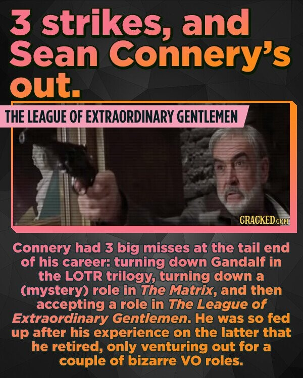 3 strikes, and Sean Connery's out. THE LEAGUE OF EXTRAORDINARY GENTLEMEN Connery had 3 big misses at the tail end of his career: turning down Gandalf in the LOTR trilogy, turning down a (mystery) role in The Matrix, and then accepting a role in The League of Extraordinary Gentlemen.