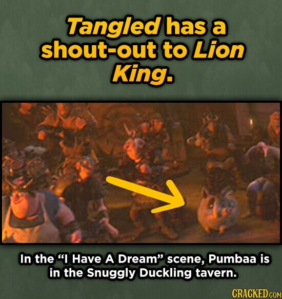 Tangled has a shout-out to Lion King. Y In the I Have A Dream scene, Pumbaa is in the Snuggly Duckling tavern. CRACKED COM