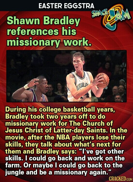 EASTER EGGSTRA SPASE AM Shawn Bradley references his missionary work. During his college basketball years, Bradley took two years off to do missionary work for The Church of Jesus Christ of Latter-day Saints. In the movie, after the NBA players lose their skills, they talk about what's next for them