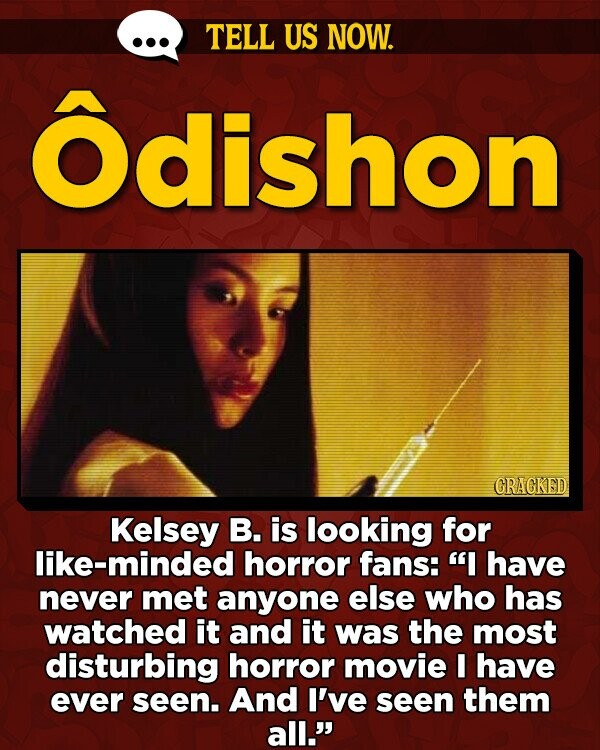 TELL US NOW. Odishon GRAGKED Kelsey B. is looking for like-minded horror fans: I have never met anyone else who has watched it and it was the most disturbing horror movie I have ever seen. And I've seen them all.