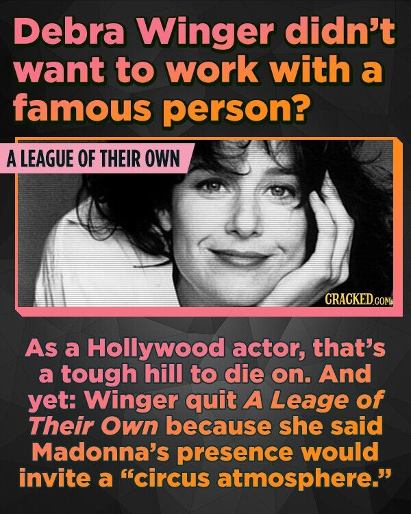 Debra Winger didn't want to work with a famous person? A LEAGUE OF THEIR OWN As a Hollywood actor, that's a tough hill to die on. And yet: Winger quit A Leage of Their Own because she said Madonna's presence would invite a 'circus atmosphere.