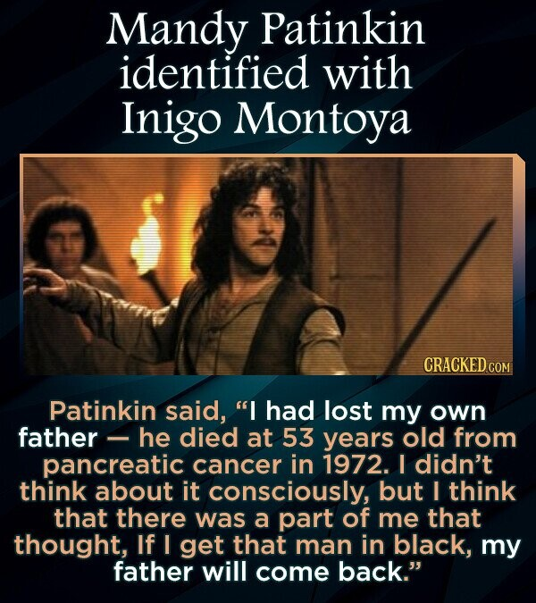 Mandy Patinkin identified with Inigo Montoya Patinkin said, I had lost my own father - he died at 53 years old from pancreatic cancer in 1972. I didn't think about it consciously, but I think that there was a part of me that thought, If I get that man in