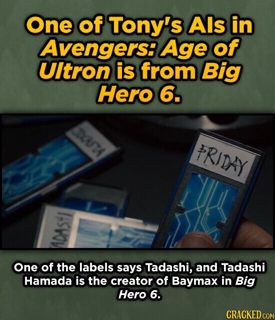 One of Tony's Als in Avengers: Age of UItron is from Big Hero 6. DCUA FRIDAY One of the labels says Tadashi, and Tadashi Hamada is the creator of Baymax in Big Hero 6. CRACKED COM