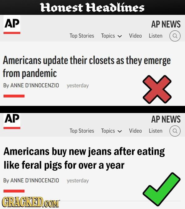 Honest Headlines AP AP NEWS Top Stories Topics Video Listen Americans update their closets as they emerge from pandemic By ANNE D'INNOCENZIO yesterday AP AP NEWS Top Stories Topics Video Listen Americans buy new jeans after eating like feral pigs for over a year By ANNE D'INNOCENZIO yesterday CRACKED.COM