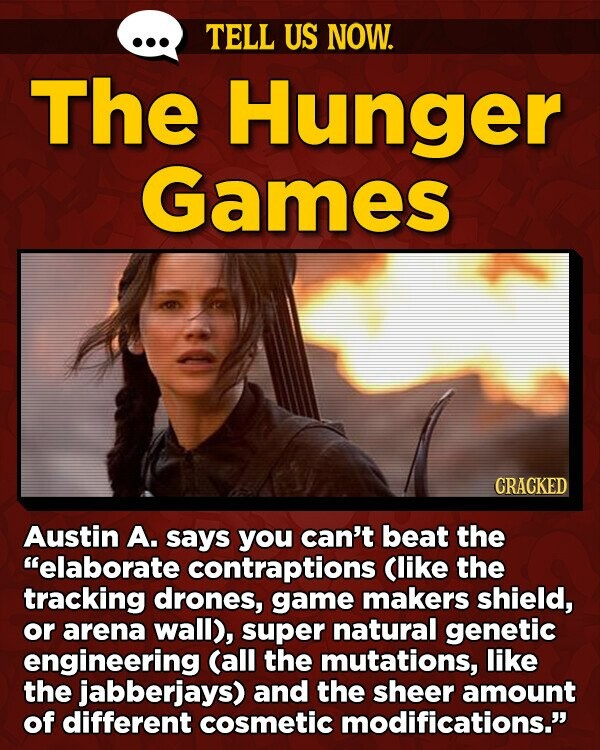 TELL US NOW. The Hunger Games CRACKED Austin A. says you can't beat the elaborate contraptions Clike the tracking drones, game makers shield, or arena wall), super natural genetic engineering (all the mutations, like the jabberjays) and the sheer amount of different cosmetic modifications.
