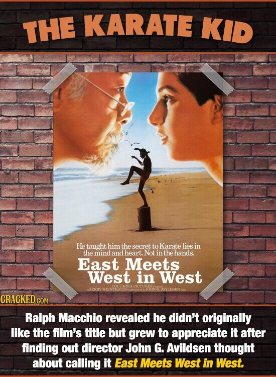 THE KARATE KID He taught himthe secret to Karate liesin the mind and heart. Not in the hands. East Meets West in West AJERRY CRACKED COM Ralph Macchio revealed he didn't originally like the film's title but grew to appreciate It after finding out director John G. Avildsen thought about calling