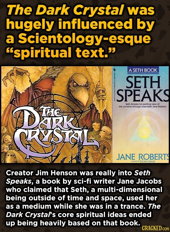 The Dark Crystal was hugely influenced by a Scientology -esque spiritual text. A SETH BOOK SETH SPEAKS DESK Serhdictates hiks hHe startling of the universe through channeler lane Roberts RKX KSTGAL JANE ROBERTS Creator Jim Henson was really into Seth Speaks, a book by sci-fi writer Jane Jacobs who claimed that Seth,