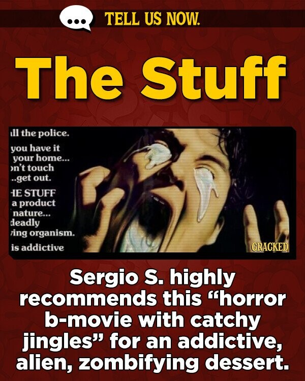 TELL US NOW. The Stuff ill the police. you have it your home... on't touch ..get out. IE STUFF a product nature... deadly ving organism. is addictive GRACKED Sergio S. highly recommends this horror b-movie with catchy jingles for an addictive, alien, zombifying dessert.