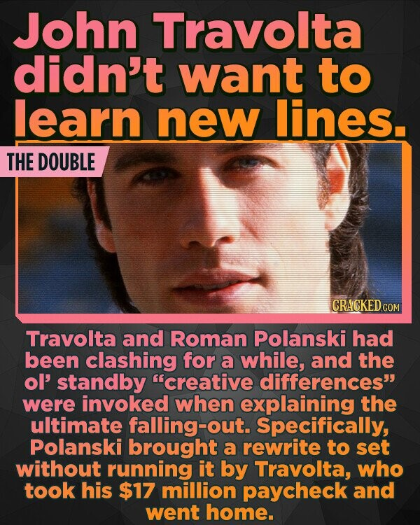 John Travolta didn't want to learn new lines. THE DOUBLE CRACKED CO Travolta and Roman Polanski had been clashing for a while, and the ol' standby creative differences were invoked when explaining the ultimate falling-out. Specifically, Polanski brought a rewrite to set without running it by Travolta, who took his $17