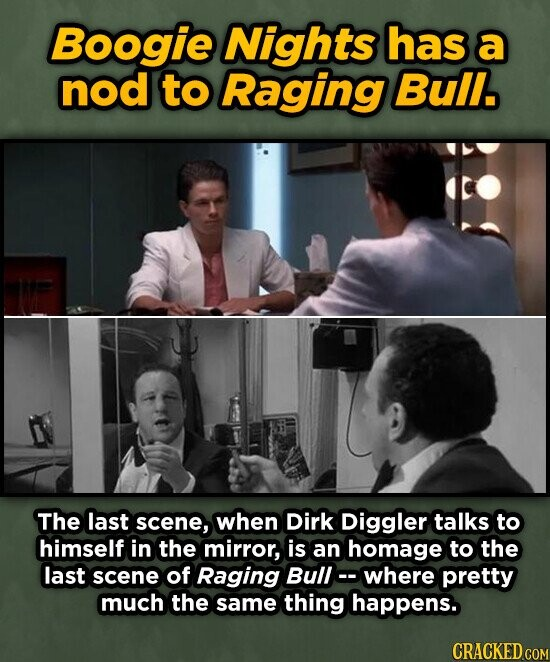 Boogie Nights has a nod to Raging Bull. The last scene, when Dirk Diggler talks to himself in the mirror, is an homage to the last scene of Raging Bull- where pretty much the same thing happens.