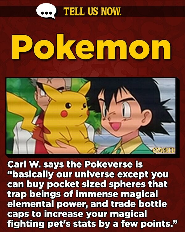 TELL US NOW. Pokemon GRAGKED Carl W. says the Pokeverse is basically OUR universe except you can buy pocket sized spheres that trap beings of immense magical elemental power, and trade bottle caps to increase your magical fighting pet's stats by a few points.