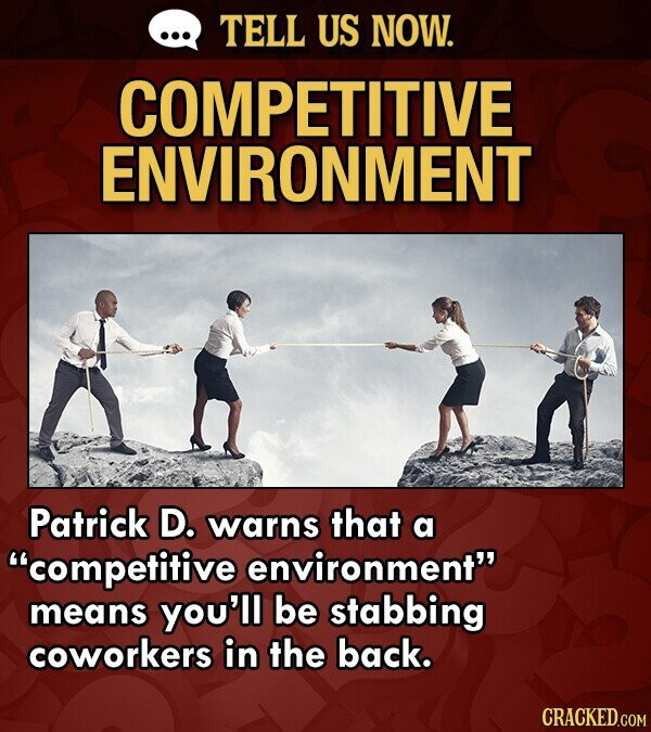 TELL US NOW. COMPETITIVE ENVIRONMENT Patrick D. warns that a competitive environment means you'll be stabbing coworkers in the back.
