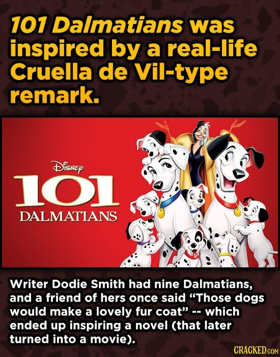 107 Dalmatians was inspired by a real-life Cruella de Vil-type remark. DISNEY 1O1 DALMATIANS Writer Dodie Smith had nine Dalmatians, and a friend of hers once said Those dogs would make a lovely fur coat which ended up inspiring a novel (that later turned into a movie). CRACKED.COM