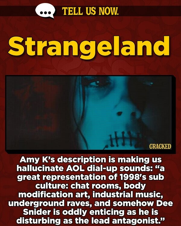 TELL US NOW. Strangeland CRACKED Amy K's description is making us hallucinate AOL dial-up sounds: a great representation of 1998's sub culture: chat rooms, body modification art, industrial music, underground raves, and somehow Dee Snider is oddly enticing as he is disturbing as the lead antagonist.'