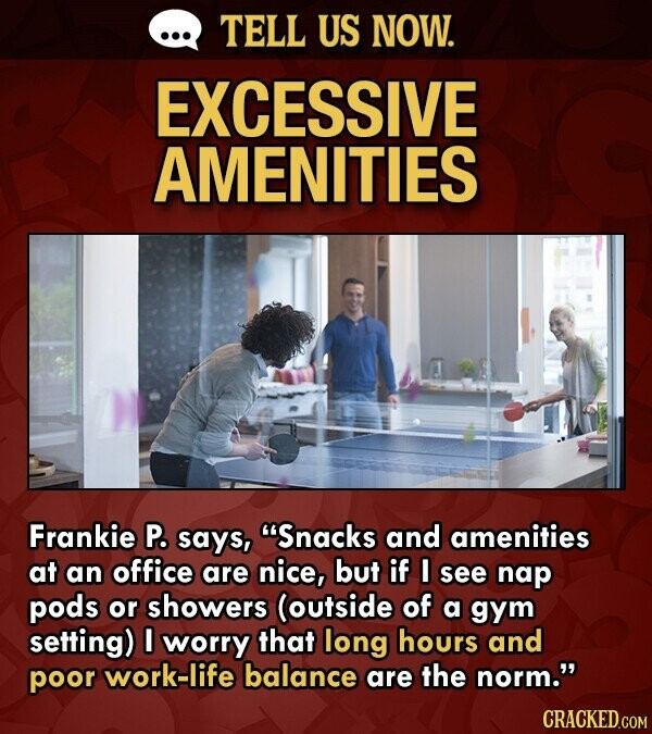 TELL US NOW. EXCESSIVE AMENITIES Frankie P. says, S'nacks and amenities at an office are nice, but if I see nap pods or showers (outside of a gym setting) I worry that long hours and poor work-life balance are the norm. CRACKED.COM