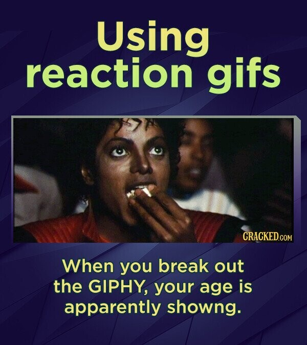 Using reaction gifs CRACKED.COM When you break out the GIPHY, your age is apparently showng.
