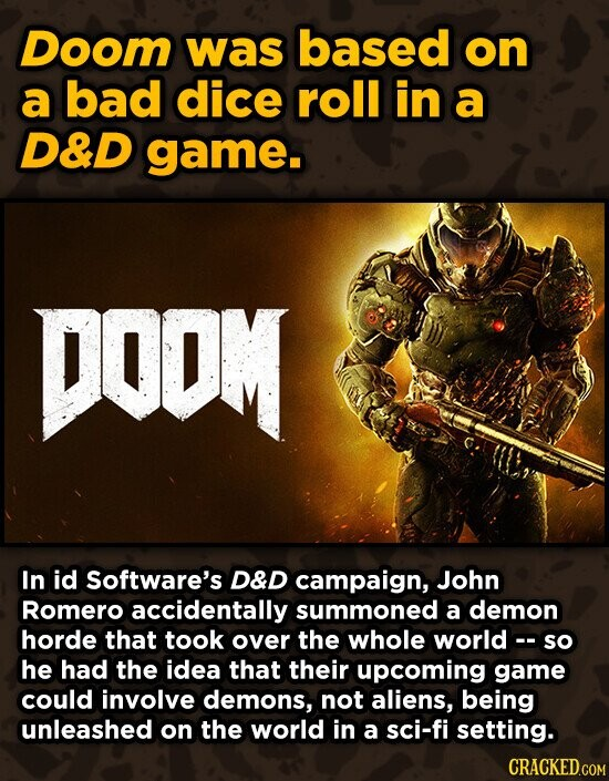 Doom was based on a bad dice roll in a D&D game. DOOM In id Software's D&D campaign, John Romero accidentally summoned a demon horde that took over the whole world - so he had the idea that their upcoming game could involve demons, not aliens, being unleashed on the world