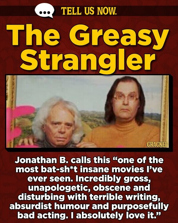 TELL US NOW. The Greasy Strangler GRACKED Jonathan B. calls this one of the most bat-sh*t insane movies I've ever seen. Incredibly gross, unapologetic, obscene and disturbing with terrible writing, absurdist humour and purposefully bad acting. I absolutely love it.'