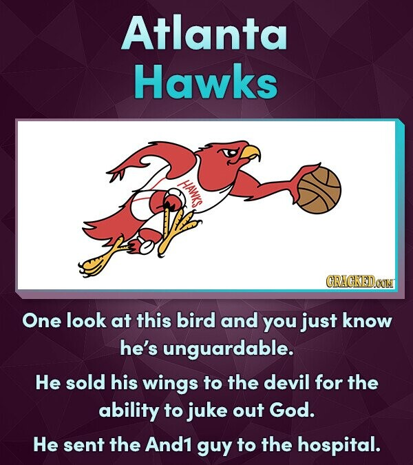 Atlanta Hawks HAWKS. CRACKEDOON One look at this bird and you just know he's unguardable. He sold his wings to the devil for the ability to juke out God. He sent the And1 guy to the hospital.