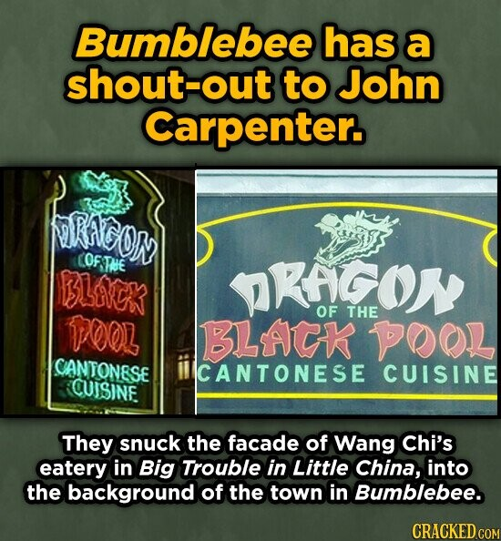 Bumblebee has a shout-out to John Carpenter. RAGOR COFTE BLVCK KFCON Tez, OF THE BLAK POL CANTONESE ICANTONESE CUISINE CUISINE They snuck the facade of Wang Chi's eatery in Big Trouble in Little China, into the background of the town in Bumblebee. CRACKED COM