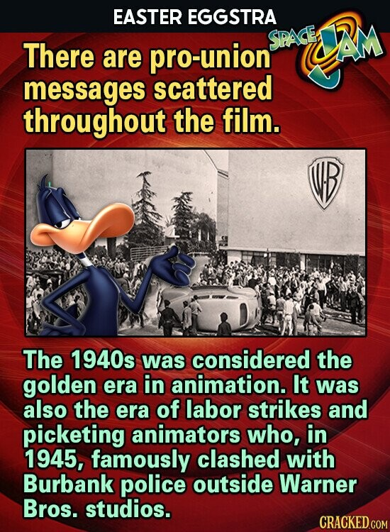 EASTER EGGSTRA SPAGE JAM There are pro-union messages scattered throughout the film. The 1940s was considered the golden era in animation. It was also the era of labor strikes and picketing animators who, in 1945, famously clashed with Burbank police outside Warner Bros. studios.