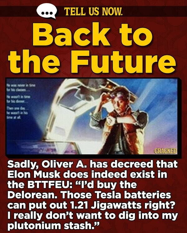 TELL US NOW. Back to the Future a 0 6e B clns at Nis nes Dien ate e ak GRAGKED Sadly, Oliver A. has decreed that Elon Musk does indeed exist in the BTTFEU: I'd buy the Delorean. Those Tesla batteries can