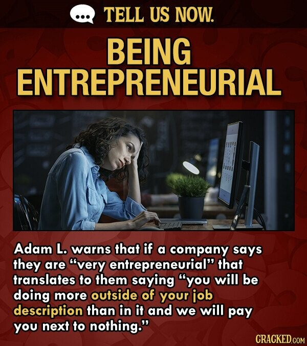 TELL US NOW. BEING ENTREPRENEURIAL Adam L. warns that if a company says they are very entrepreneurial that translates to them saying you will be doing more outside of your job description than in it and we will pay you next to nothing. CRACKED.COM