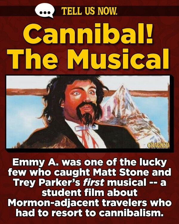 TELL US NOW. Cannibal! The Musical GRAGKED Emmy A. was one of the lucky few who caught Matt Stone and Trey Parker's first musical-- a student film about Mormon-adjacent travelers who had to resort to cannibalism.