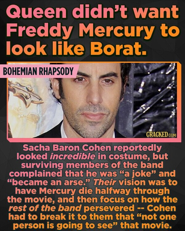 Queen didn't want Freddy Mercury to look like Borat. BOHEMIAN RHAPSODY Sacha Baron Cohen reportedly looked incredible in costume, but surviving members of the band complained that he was a joke and became an arse.' Their vision was to have Mercury die halfway through the movie, and then focus