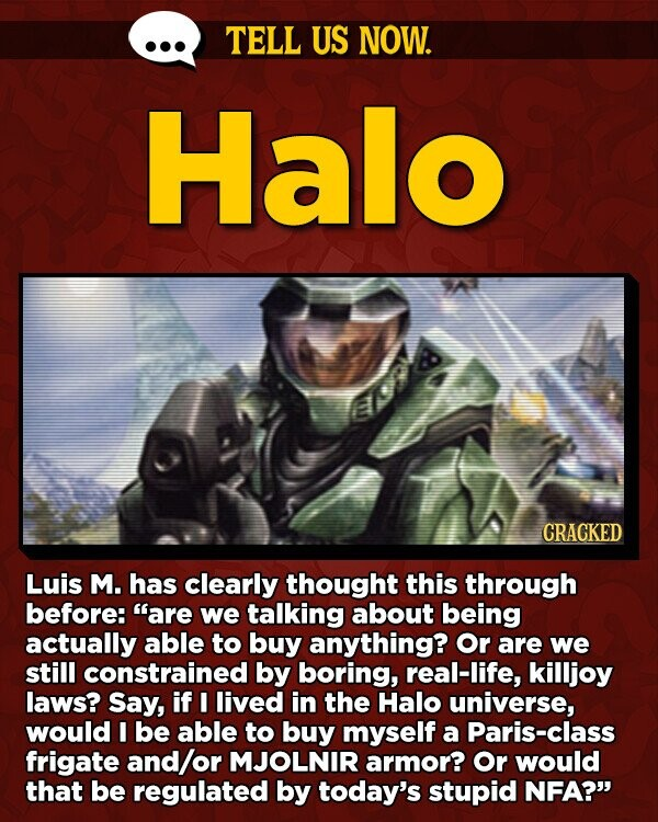 TELL US NOW. Halo CRACKED Luis M. has clearly thought this through before: are we talking about being actually able to buy anything? Or are we still constrained by boring, real-life, killjoy laws? Say, if I lived in the Halo universe, would I be able to buy myself a Paris-class