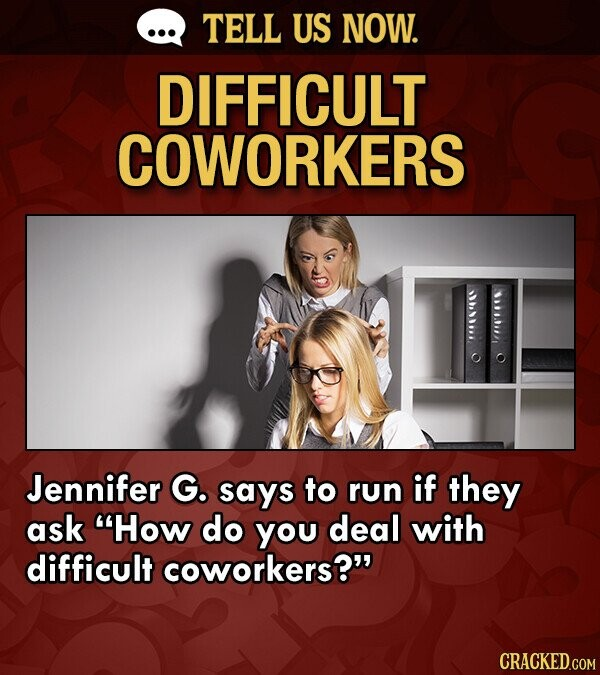 TELL US NOW. DIFFICULT COWORKERS Jennifer G. says to run if they ask How do you deal with difficult coworkers?
