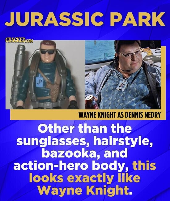 JURASSIC PARK GRACKED COM P WAYNE KNIGHT AS DENNIS NEDRY Other than the sunglasses, hairstyle, bazooka, and action-hero body, this looks exactly like