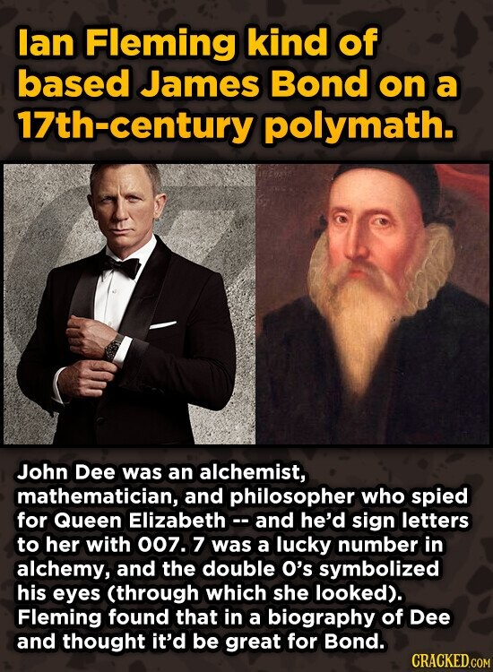 lan Fleming kind of based James Bond on a 17th-century polymath. John Dee was an alchemist, mathematician, and philosopher who spied for Queen Elizabetho -and he'd sign letters to her with 007. 7 was a lucky number in alchemy, and the double O's symbolized his eyes (through which she looked).