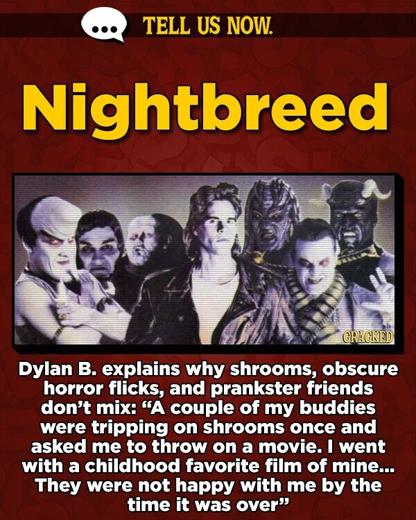TELL US NOW. Nightbreed GRAGKED Dylan B. explains why shrooms, obscure horror flicks, and prankster friends don't mix: A couple of my buddies were tripping on shrooms once and asked me to throw on a movie. I went with a childhood favorite film of mine... They were not happy with