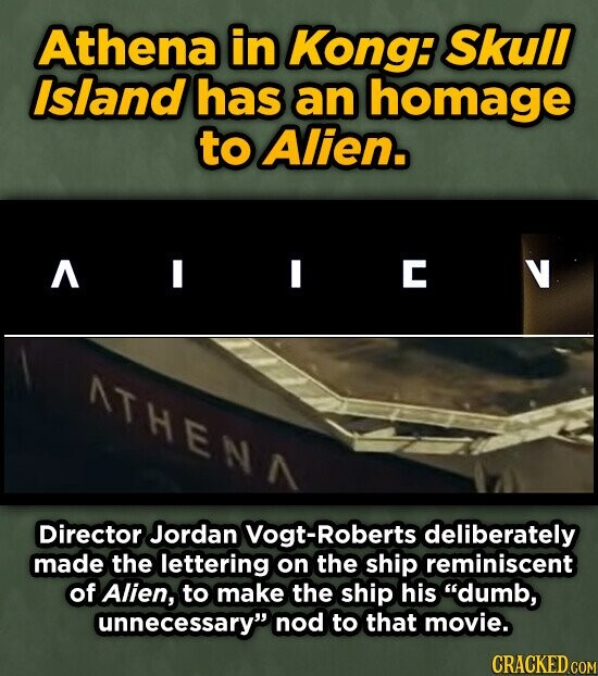 Athena in Kong: Skull Island has an homage to Alien. A C NTHENN Director Jordan Vogt-Roberts deliberately made the lettering on the ship reminiscent of Alien, to make the ship his dumb, unnecessary nod to that movie. CRACKED COM