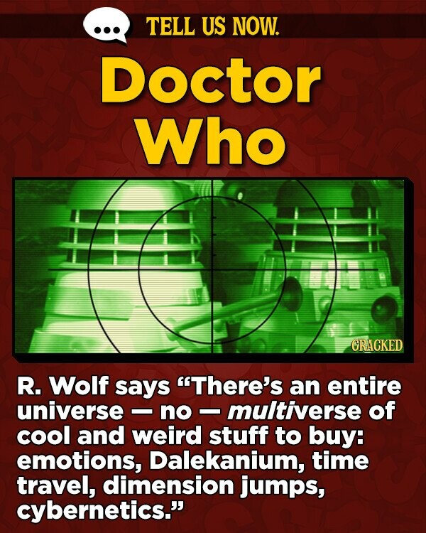 TELL US NOW. Doctor Who ORACKED R. Wolf says There's an entire universe no multiverse of cool and weird stuff to buy: emotions, Dalekanium, time travel, dimension jumps, cybernetics.