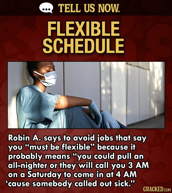 TELL US NOW. FLEXIBLE SCHEDULE Robin A. says to avoid jobs that say you must be flexible because it probably means you could pull an all-nighter or they will call you 3 AM on a Saturday to come in at 4 AM 'cause somebody called out sick.