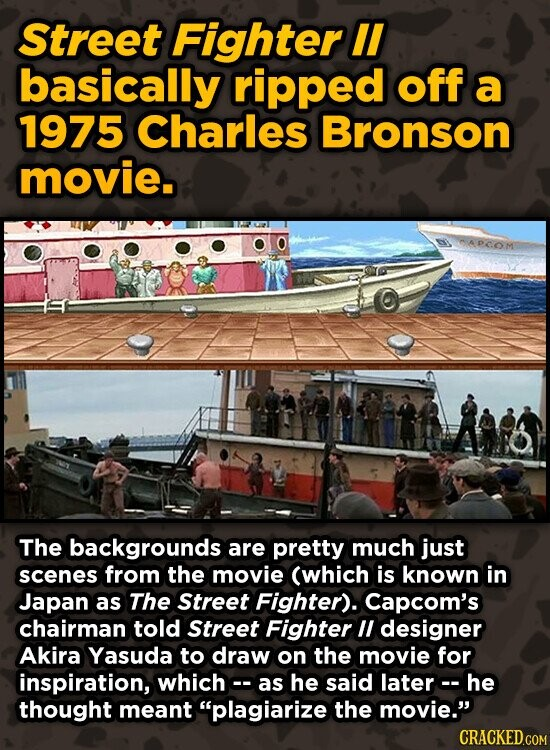 Street Fighter II basically ripped off a 1975 Charles Bronson movie. BAPCOM The backgrounds are pretty much just scenes from the movie (which is known in Japan as The Street Fighter). Capcom's chairman told Street Fighter ll designer Akira Yasuda to draw on the movie for inspiration, whicho- as he