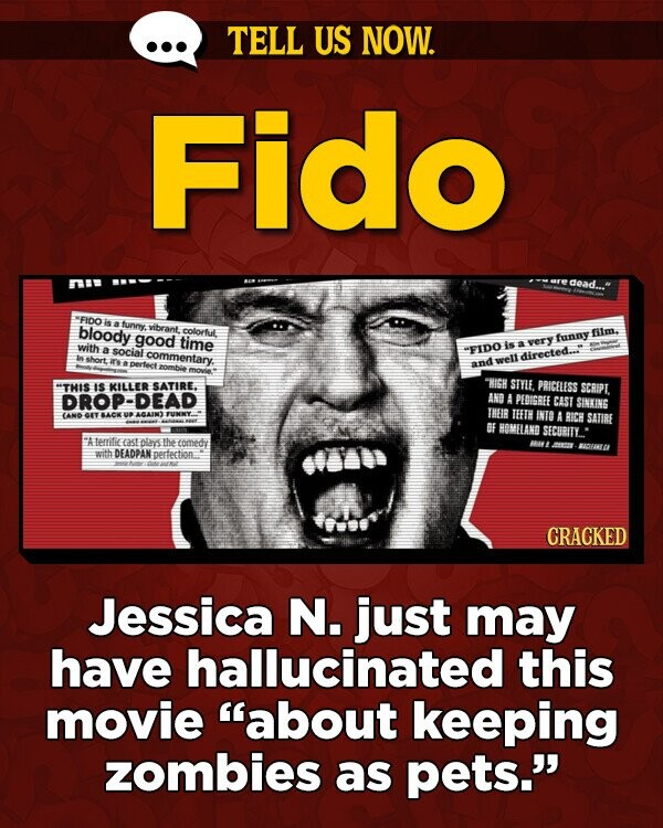 TELL US NOW. Fido dead WFIDO is bloody atunny. vibrant. colorful good fitm. time with is a very funny a social commentary. FIDO directed... pertect xelt and THIS IS KILLER SATIRE. RISH STTIE PRICELESS SCRIPL ROP-DEAD AND A PEBISBEE CAST SINKING IHEIB AND GIT BACK AQAIN TEFTH INTO A BICH SATIRE