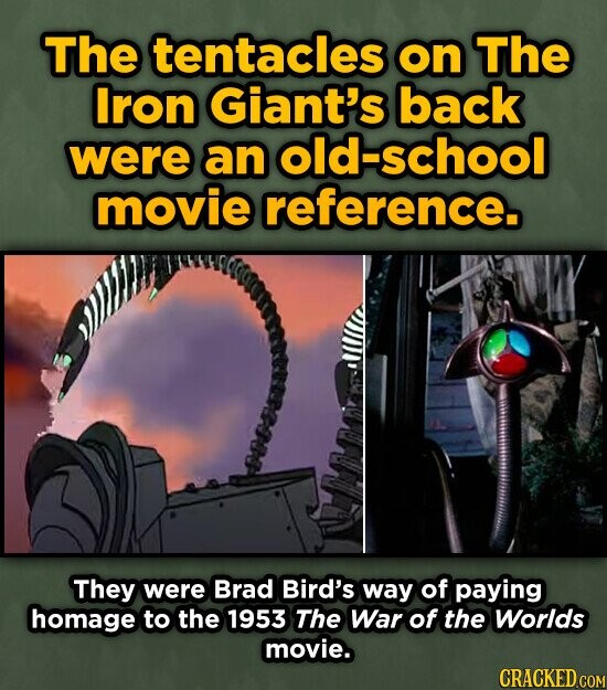 The tentacles on The Iron Giant's back were an old-school movie reference. They were Brad Bird's way of paying homage to the 1953 The War of the Worlds movie. CRACKED COM