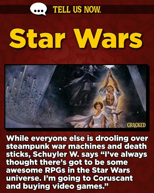 TELL US NOW. Star Wars CRACKED While everyone else is drooling over steampunk war machines and death sticks, Schuyler W. says I've always thought there's got to be some awesome RPGS in the Star Wars universe. I'm going to Coruscant and buying video games.