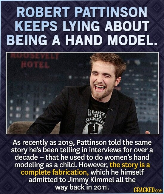 ROBERT PATTINSON KEEPS LYING ABOUT BEING A HAND MODEL. KOUSEVELT HOTEL B LASTE THE OCKETM As recently as 2019, Pattinson told the same story he's been telling in interviews for over a decade - that he used to do women's hand modeling as a child. However, the story is a complete