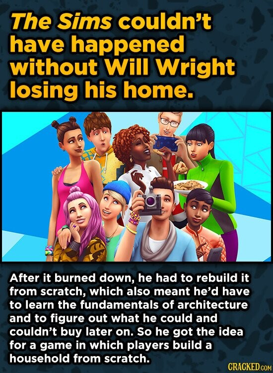 The sims couldn't have happened without Will Wright losing his home. After it burned down, he had to rebuild it from scratch, which also meant he'd have to learn the fundamentals of architecture and to figure out what he could and couldn't buy later on. So he got the idea
