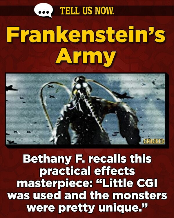 TELL US NOW. Frankenstein's Army GRAGKED Bethany F. recalls this practical effects masterpiece: Little CGI was used and the monsters were pretty unique.